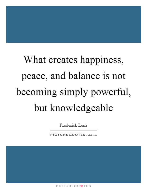 What creates happiness, peace, and balance is not becoming simply powerful, but knowledgeable Picture Quote #1
