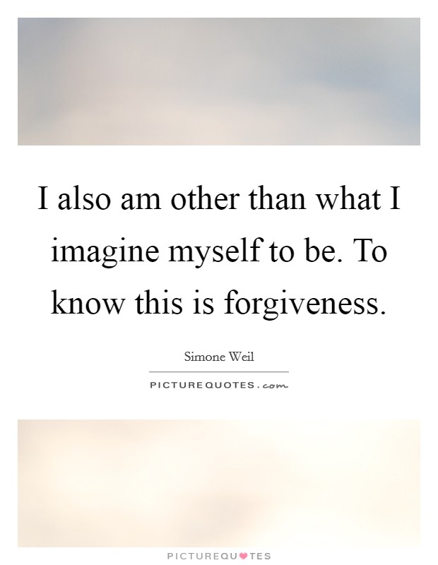 I also am other than what I imagine myself to be. To know this is forgiveness Picture Quote #1
