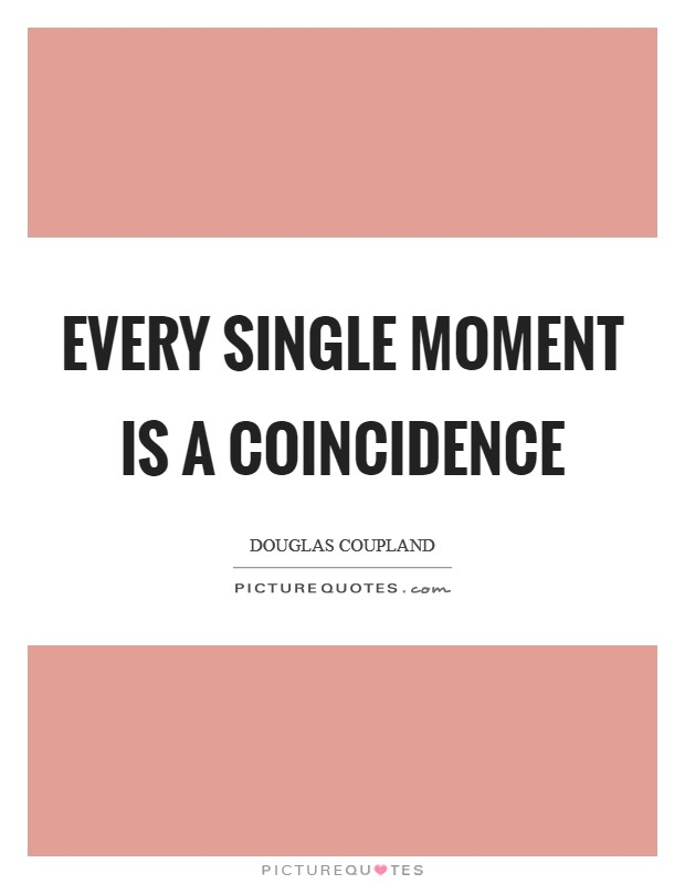 Every single moment is a coincidence Picture Quote #1