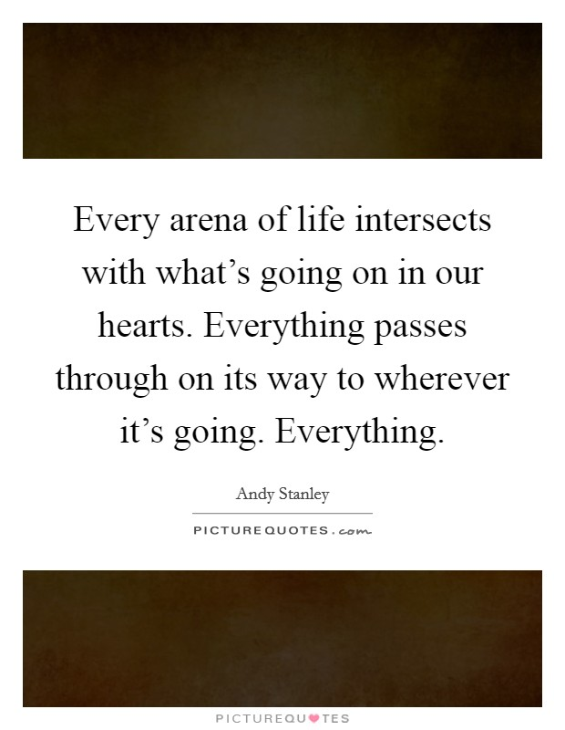 Every arena of life intersects with what's going on in our hearts. Everything passes through on its way to wherever it's going. Everything Picture Quote #1
