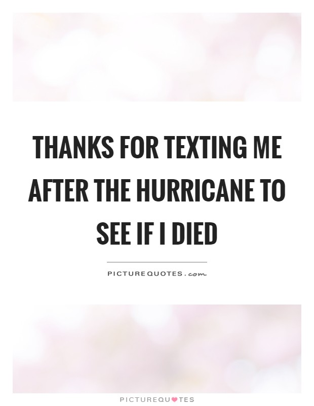 Thanks for texting me after the hurricane to see if I died Picture Quote #1