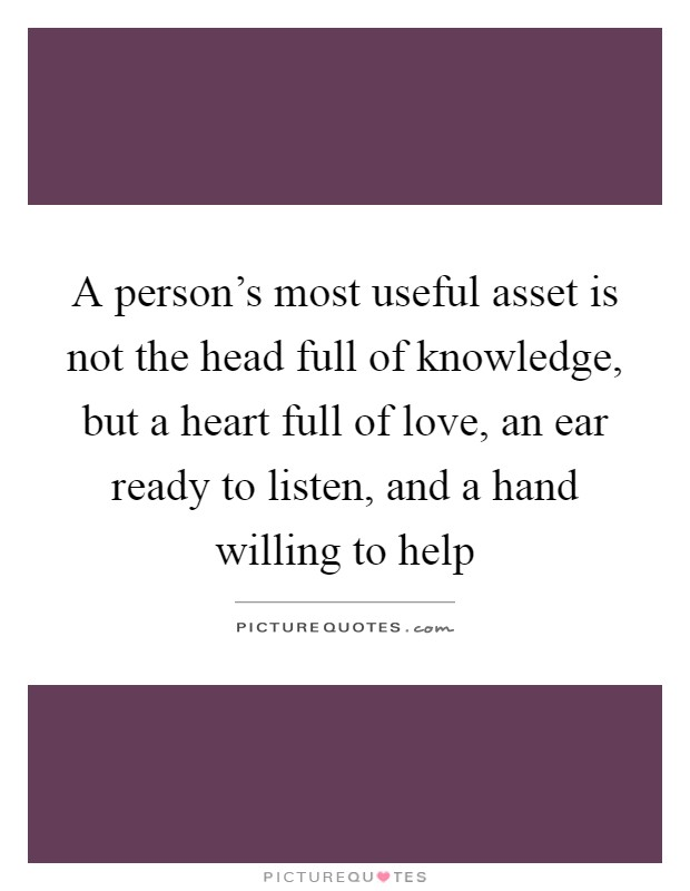 A person's most useful asset is not the head full of knowledge, but a heart full of love, an ear ready to listen, and a hand willing to help Picture Quote #1