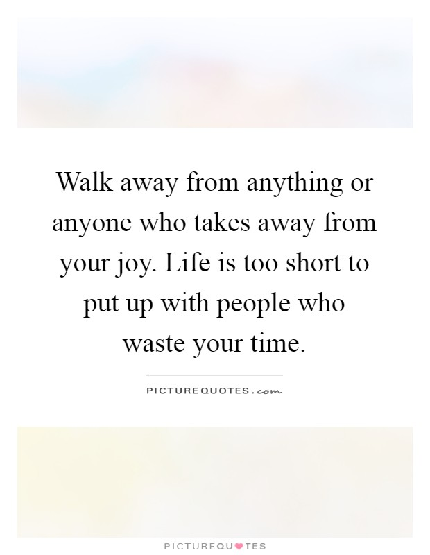 Walk away from anything or anyone who takes away from your joy. Life is too short to put up with people who waste your time Picture Quote #1