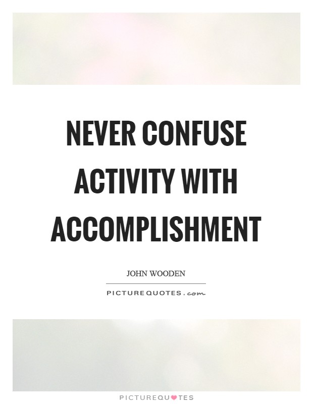 Never confuse activity with accomplishment Picture Quote #1