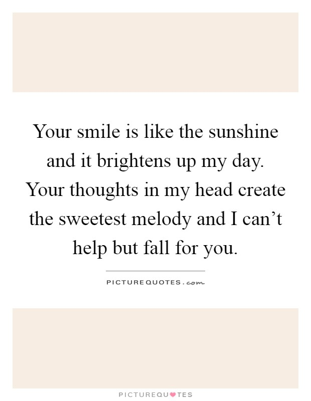 Your smile is like the sunshine and it brightens up my day. Your thoughts in my head create the sweetest melody and I can't help but fall for you Picture Quote #1