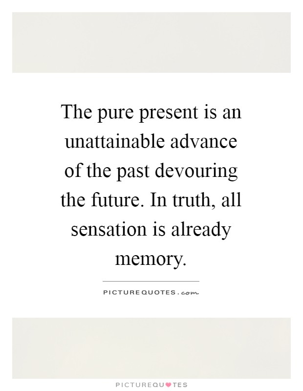 The pure present is an unattainable advance of the past devouring the future. In truth, all sensation is already memory Picture Quote #1