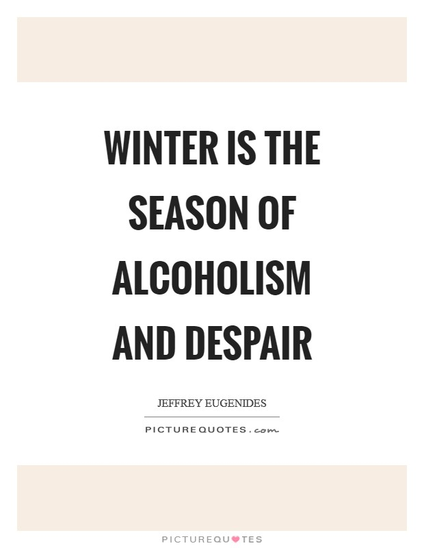 Winter is the season of alcoholism and despair Picture Quote #1