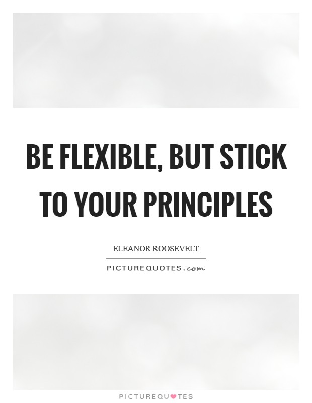 Be flexible, but stick to your principles Picture Quote #1