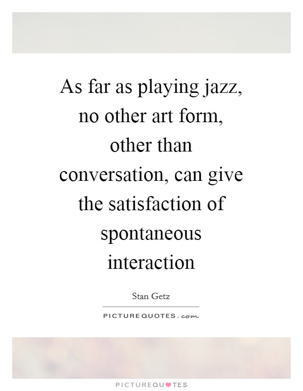 As far as playing jazz, no other art form, other than conversation, can give the satisfaction of spontaneous interaction Picture Quote #1