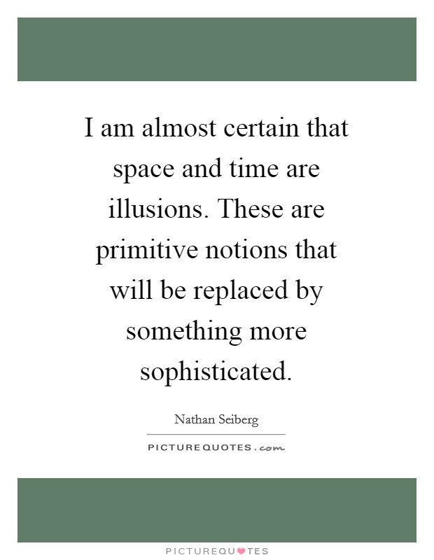 I am almost certain that space and time are illusions. These are primitive notions that will be replaced by something more sophisticated Picture Quote #1