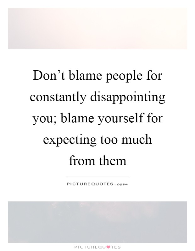 Don't blame people for constantly disappointing you; blame yourself for expecting too much from them Picture Quote #1