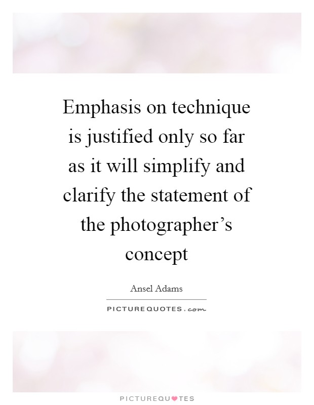 Emphasis on technique is justified only so far as it will simplify and clarify the statement of the photographer's concept Picture Quote #1