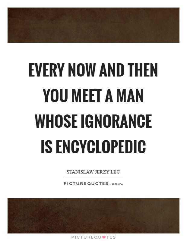 Every now and then you meet a man whose ignorance is encyclopedic Picture Quote #1