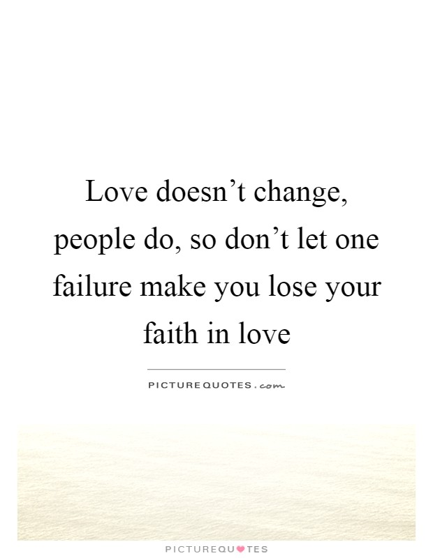 Love doesn't change, people do, so don't let one failure make you lose your faith in love Picture Quote #1