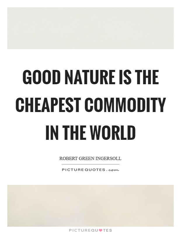 Good nature is the cheapest commodity in the world Picture Quote #1