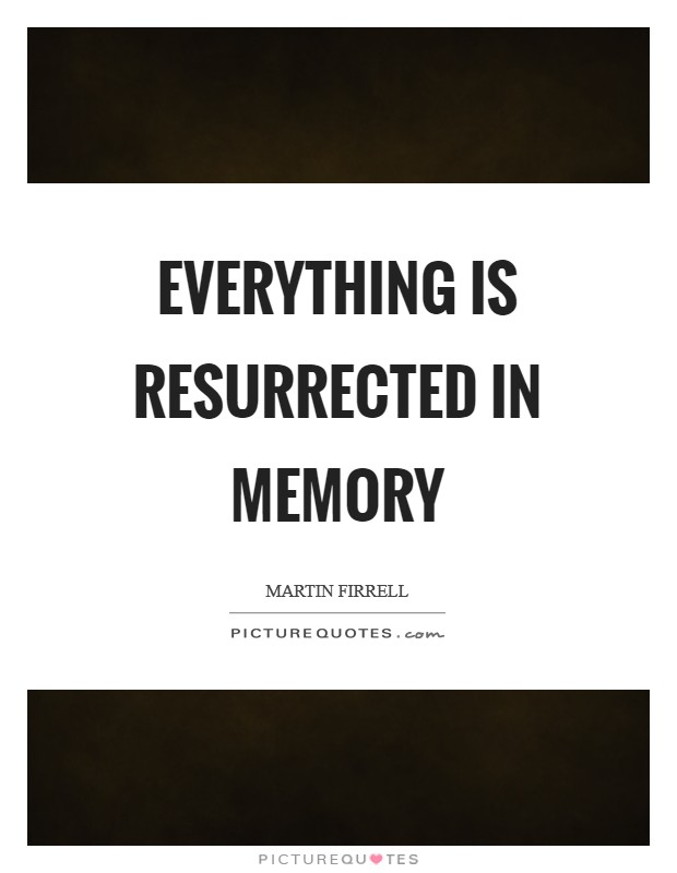 Everything is resurrected in memory Picture Quote #1