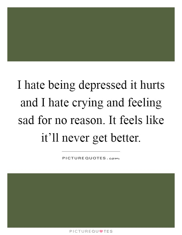 I hate being depressed it hurts and I hate crying and feeling sad for no reason. It feels like it'll never get better Picture Quote #1