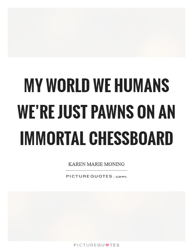 My world we humans we're just pawns on an immortal chessboard Picture Quote #1