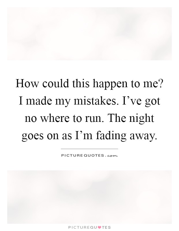 How could this happen to me? I made my mistakes. I've got no where to run. The night goes on as I'm fading away Picture Quote #1