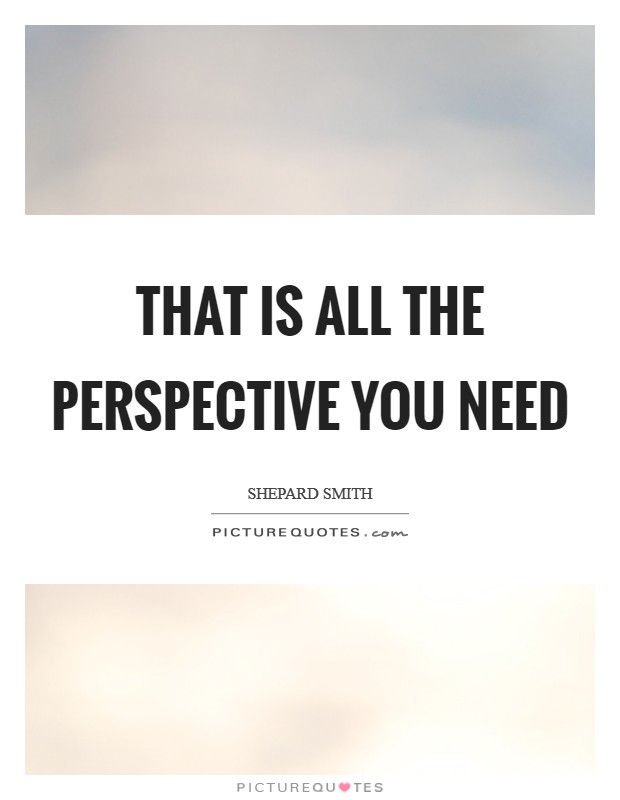 That is all the perspective you need Picture Quote #1