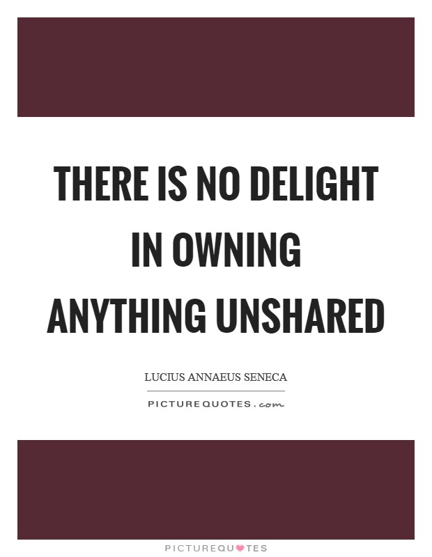 There is no delight in owning anything unshared Picture Quote #1