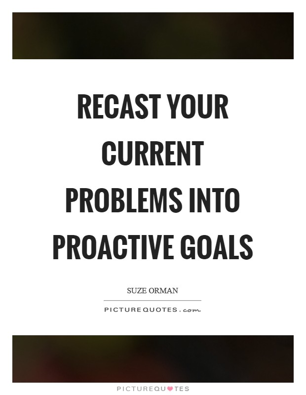Recast your current problems into proactive goals Picture Quote #1