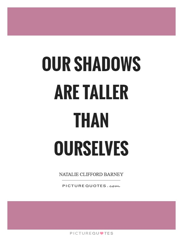 Our shadows are taller than ourselves Picture Quote #1