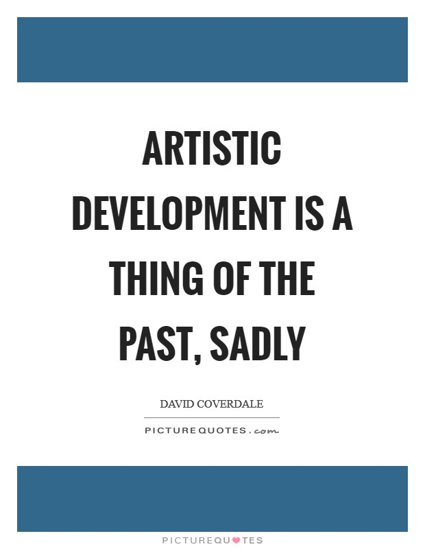Artistic development is a thing of the past, sadly Picture Quote #1