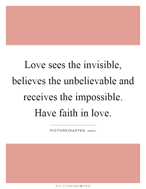 Love sees the invisible, believes the unbelievable and receives the impossible. Have faith in love Picture Quote #1