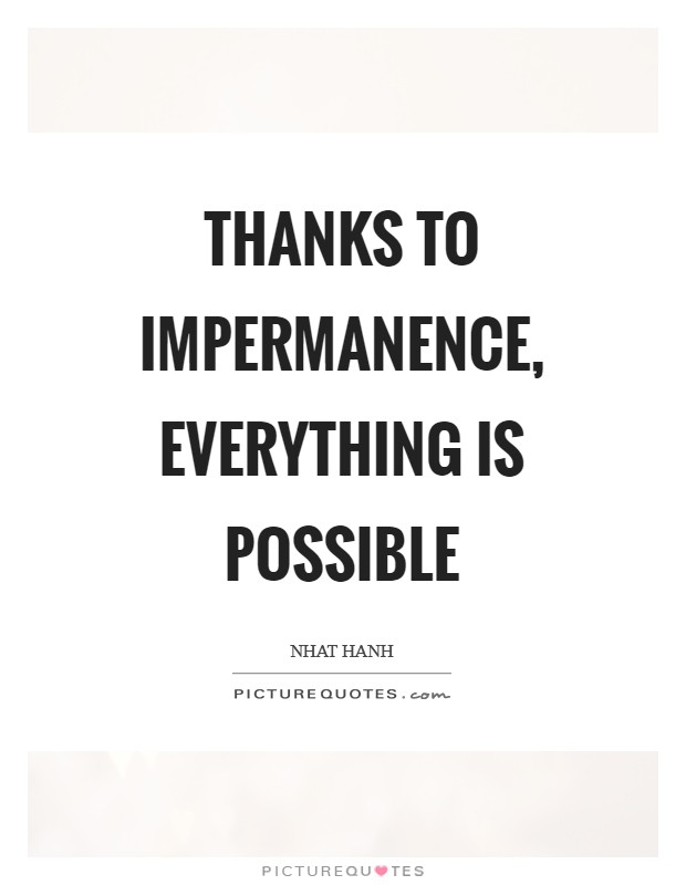 Thanks to impermanence, everything is possible Picture Quote #1