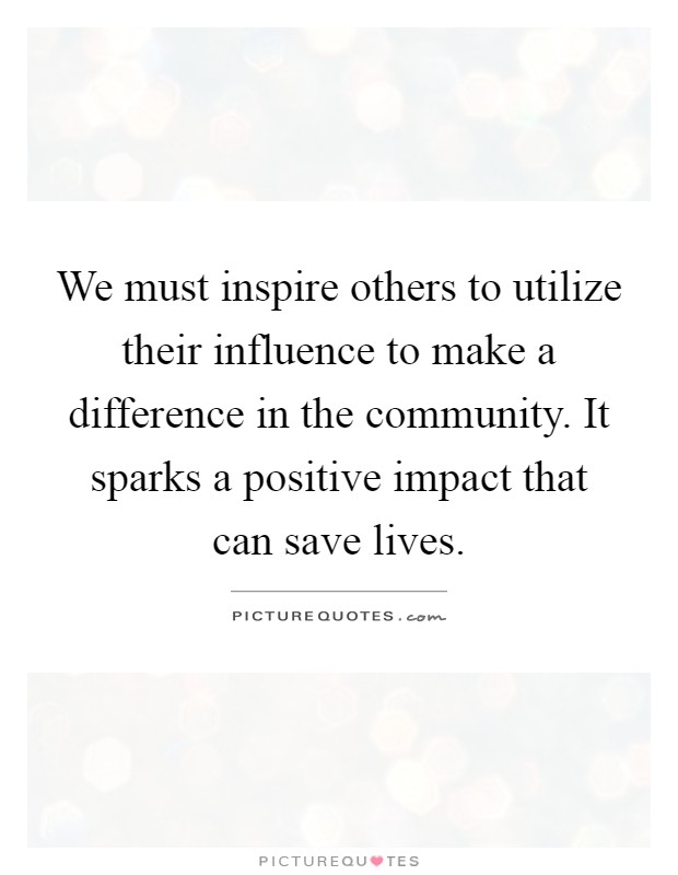 We must inspire others to utilize their influence to make a difference in the community. It sparks a positive impact that can save lives Picture Quote #1