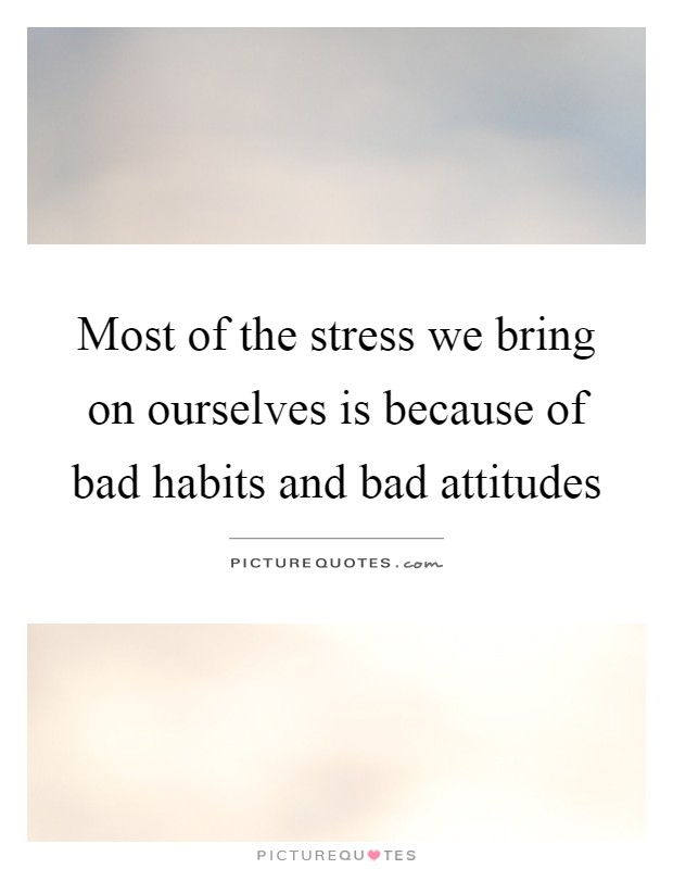 Most of the stress we bring on ourselves is because of bad habits and bad attitudes Picture Quote #1