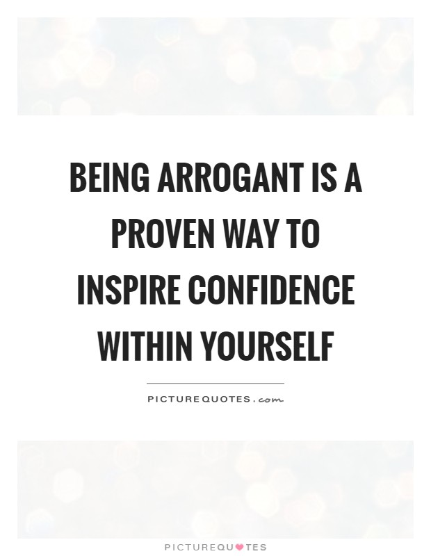 Being arrogant is a proven way to inspire confidence within yourself Picture Quote #1