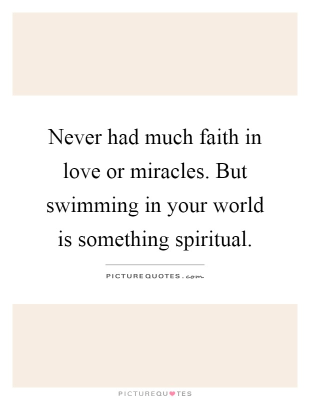 Never had much faith in love or miracles. But swimming in your world is something spiritual Picture Quote #1