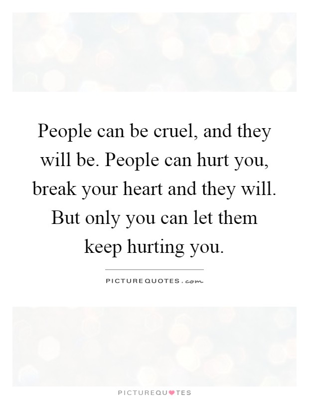 People can be cruel, and they will be. People can hurt you, break your heart and they will. But only you can let them keep hurting you Picture Quote #1