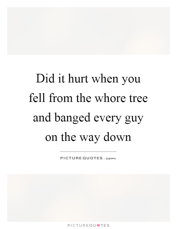 Did it hurt when you fell from the whore tree and banged every guy on the way down Picture Quote #1