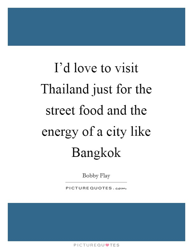 I'd love to visit Thailand just for the street food and the energy of a city like Bangkok Picture Quote #1