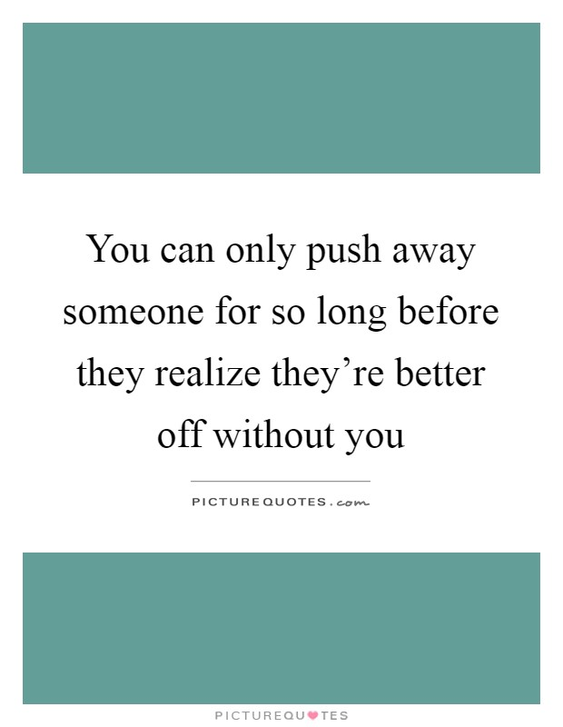 You can only push away someone for so long before they realize they're better off without you Picture Quote #1