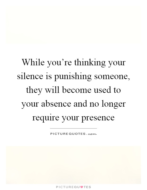 While you're thinking your silence is punishing someone, they will become used to your absence and no longer require your presence Picture Quote #1