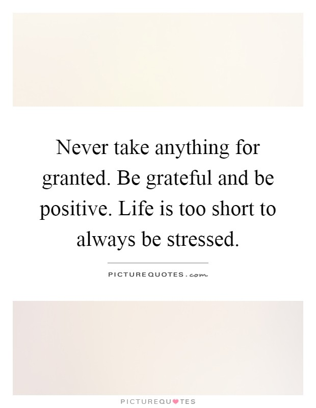 Never take anything for granted. Be grateful and be positive. Life is too short to always be stressed Picture Quote #1
