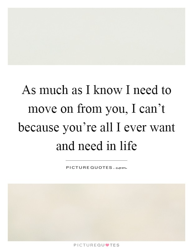 As much as I know I need to move on from you, I can't because you're all I ever want and need in life Picture Quote #1