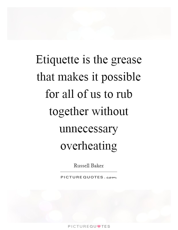 Etiquette is the grease that makes it possible for all of us to rub together without unnecessary overheating Picture Quote #1
