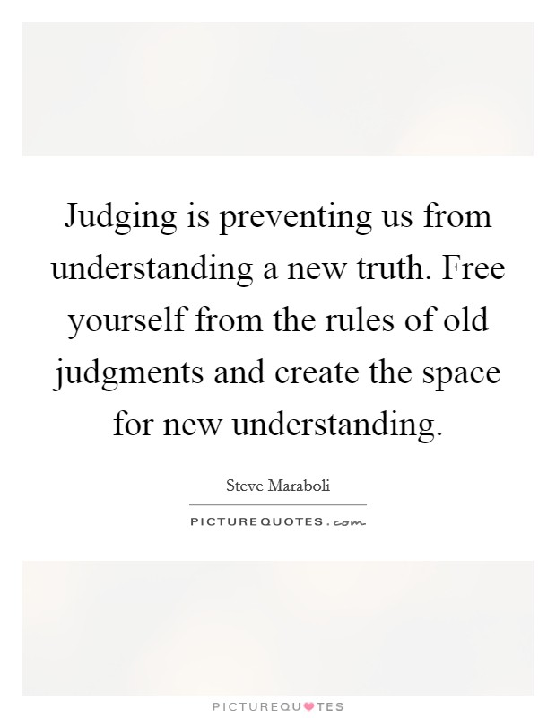 Judging is preventing us from understanding a new truth. Free yourself from the rules of old judgments and create the space for new understanding Picture Quote #1