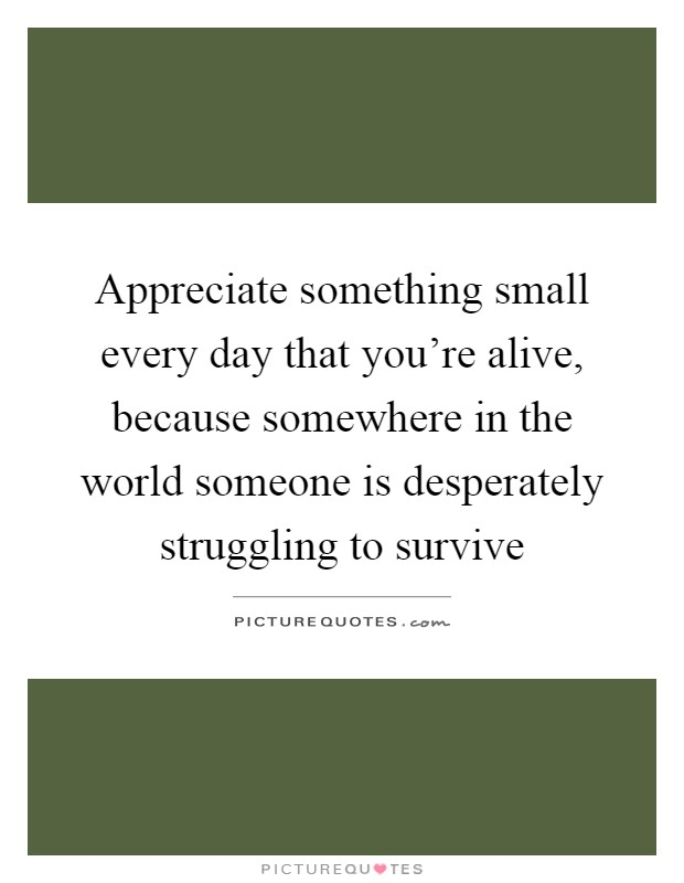 Appreciate something small every day that you're alive, because somewhere in the world someone is desperately struggling to survive Picture Quote #1