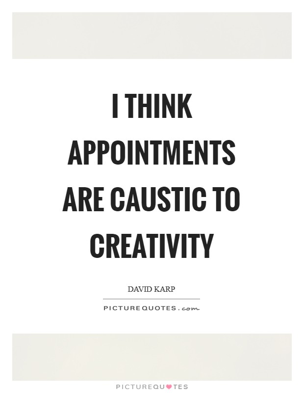 I think appointments are caustic to creativity Picture Quote #1