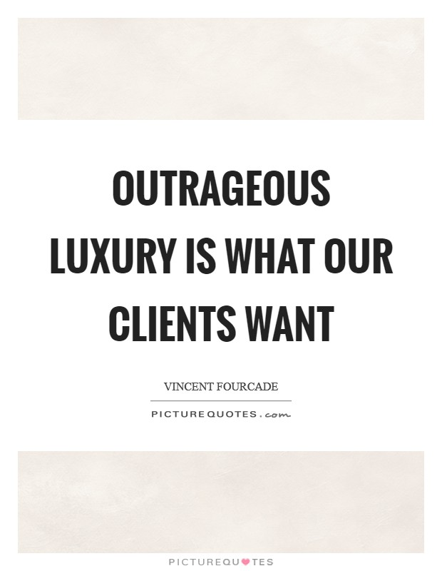Outrageous luxury is what our clients want Picture Quote #1