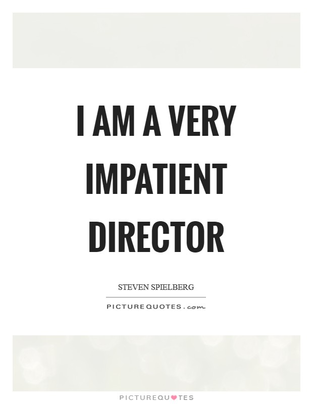 I am a very impatient director Picture Quote #1