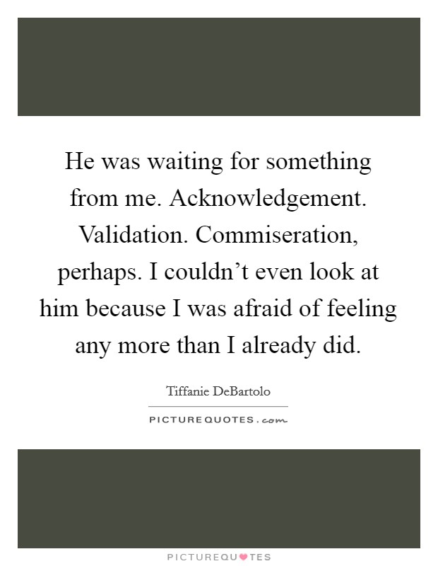 He was waiting for something from me. Acknowledgement. Validation. Commiseration, perhaps. I couldn't even look at him because I was afraid of feeling any more than I already did Picture Quote #1