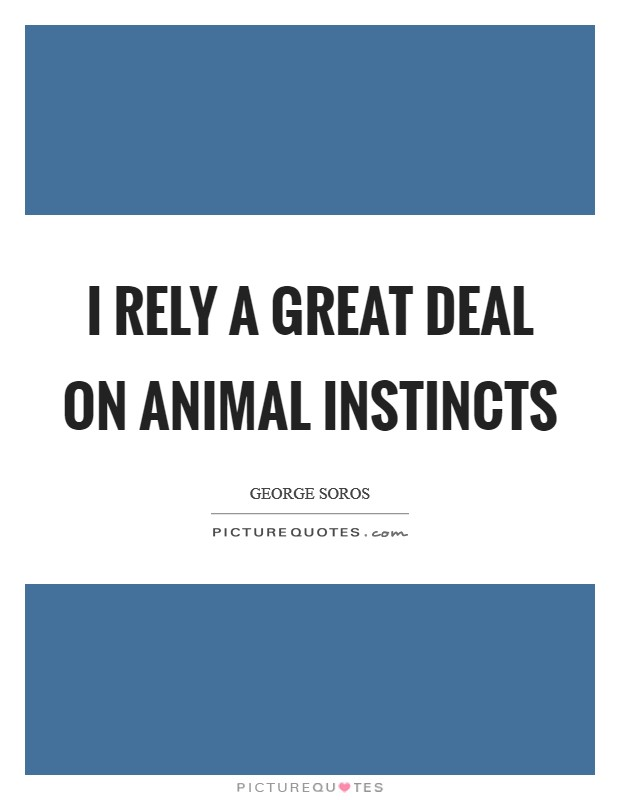 I rely a great deal on animal instincts Picture Quote #1