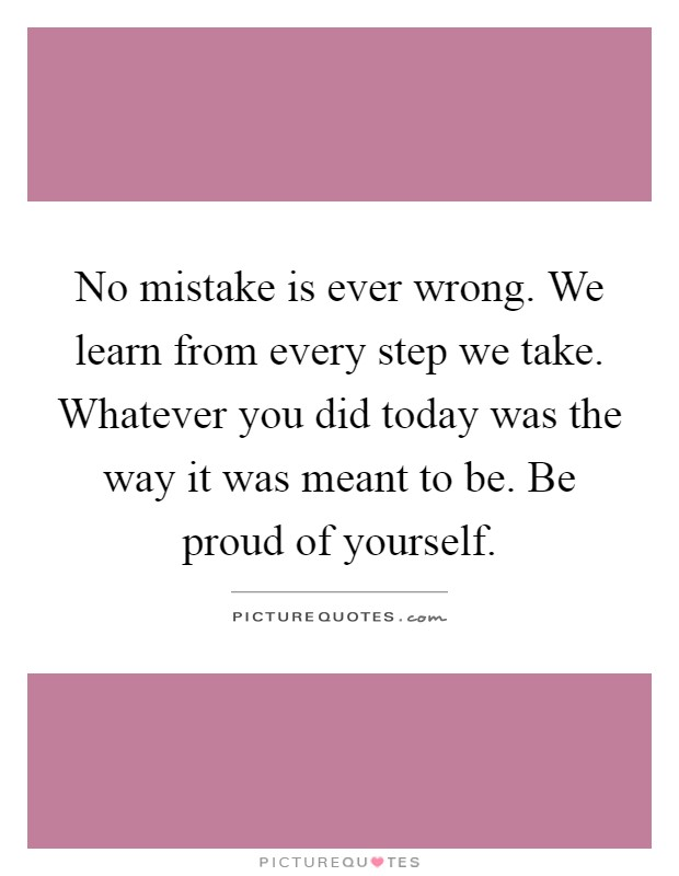 No mistake is ever wrong. We learn from every step we take. Whatever you did today was the way it was meant to be. Be proud of yourself Picture Quote #1